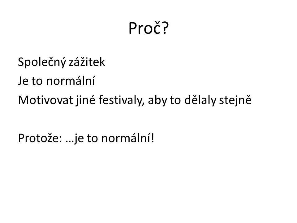 Proč? Společný zážitek Je to normální Motivovat jiné festivaly, aby to dělaly stejně Protože: …je to normální!