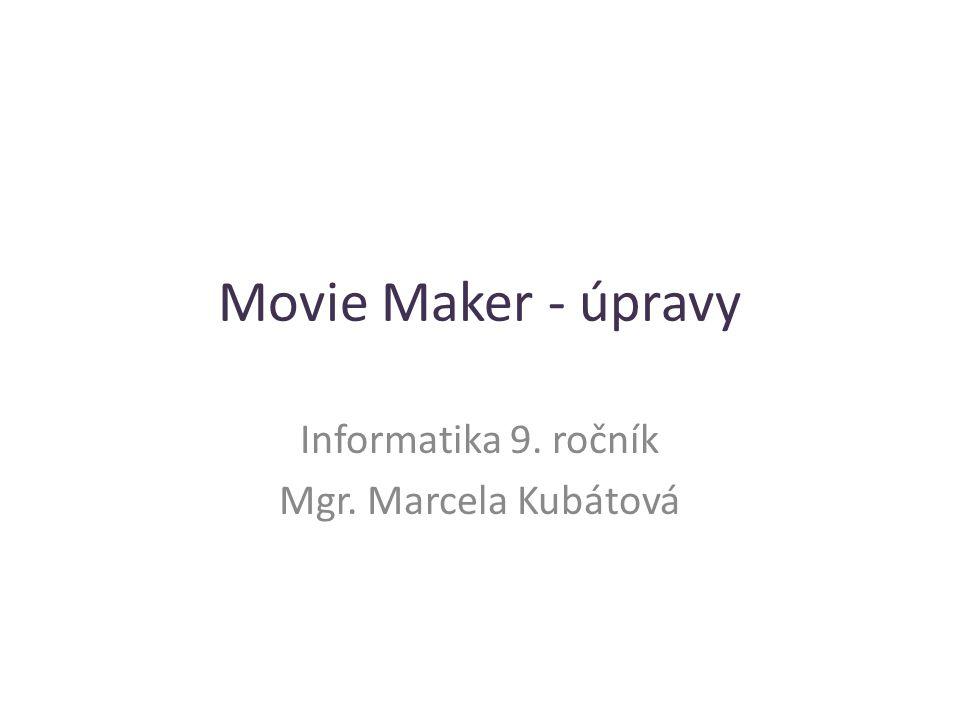 Movie Maker - úpravy Informatika 9. ročník Mgr. Marcela Kubátová