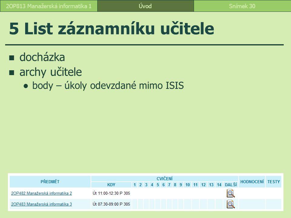 ÚvodSnímek 302OP813 Manažerská informatika 1 5 List záznamníku učitele docházka archy učitele body – úkoly odevzdané mimo ISIS
