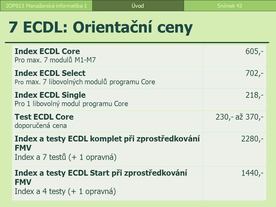 7 ECDL: Orientační ceny ÚvodSnímek 432OP813 Manažerská informatika 1 Index ECDL Core Pro max. 7 modulů M1-M7 605,- Index ECDL Select Pro max. 7 libovo