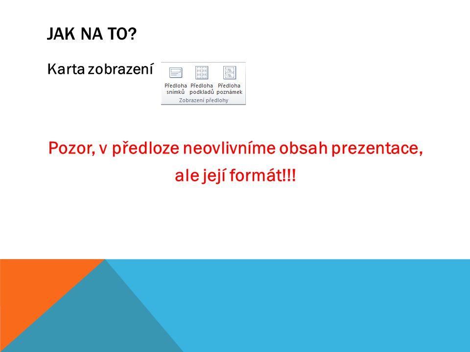 JAK NA TO? Karta zobrazení Pozor, v předloze neovlivníme obsah prezentace, ale její formát!!!