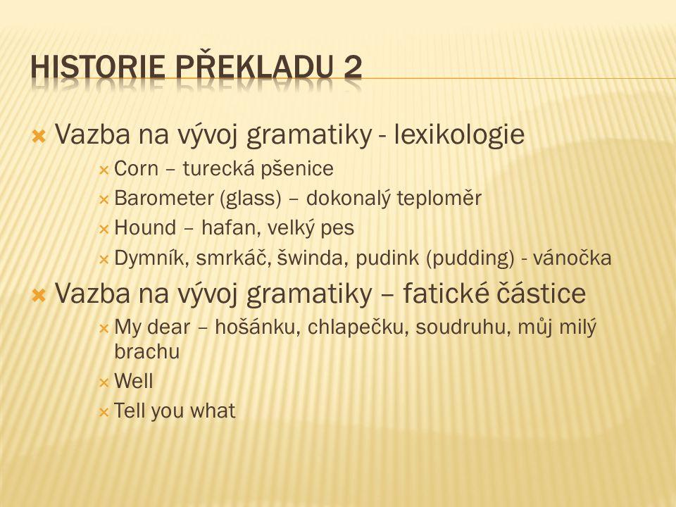  Vazba na vývoj gramatiky - lexikologie  Corn – turecká pšenice  Barometer (glass) – dokonalý teploměr  Hound – hafan, velký pes  Dymník, smrkáč, šwinda, pudink (pudding) - vánočka  Vazba na vývoj gramatiky – fatické částice  My dear – hošánku, chlapečku, soudruhu, můj milý brachu  Well  Tell you what