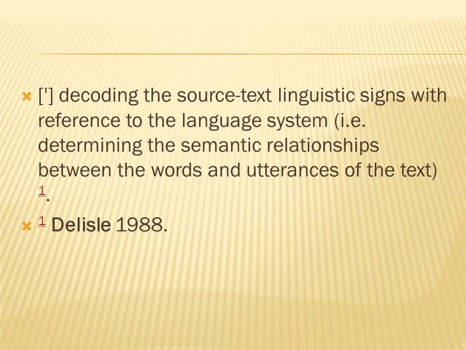  ['] decoding the source-text linguistic signs with reference to the language system (i.e. determining the semantic relationships between the words a