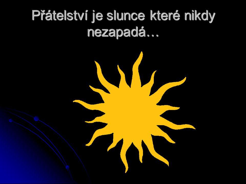 Přátelství je slunce které nikdy nezapadá…