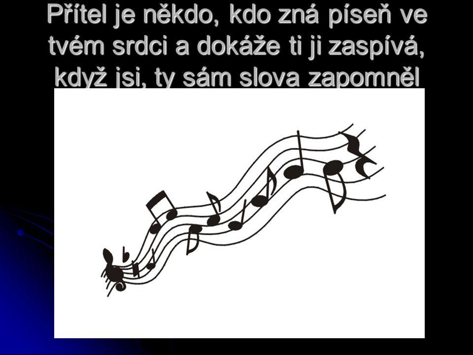 Přítel je někdo, kdo zná píseň ve tvém srdci a dokáže ti ji zaspívá, když jsi, ty sám slova zapomněl
