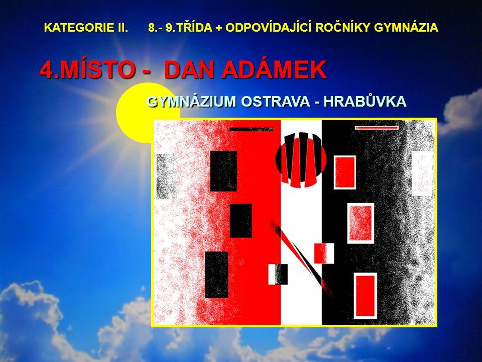 4.MÍSTO - DAN ADÁMEK GYMNÁZIUM OSTRAVA - HRABŮVKA 4.MÍSTO - DAN ADÁMEK GYMNÁZIUM OSTRAVA - HRABŮVKA KATEGORIE II.