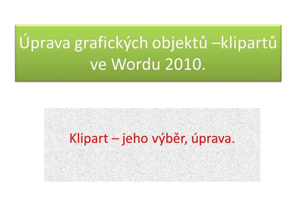 Úprava grafických objektů –klipartů ve Wordu 2010. Klipart – jeho výběr, úprava.