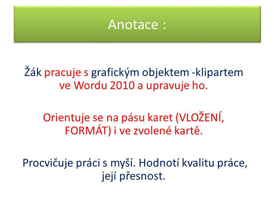 Anotace : Žák pracuje s grafickým objektem -klipartem ve Wordu 2010 a upravuje ho. Orientuje se na pásu karet (VLOŽENÍ, FORMÁT) i ve zvolené kartě. Pr