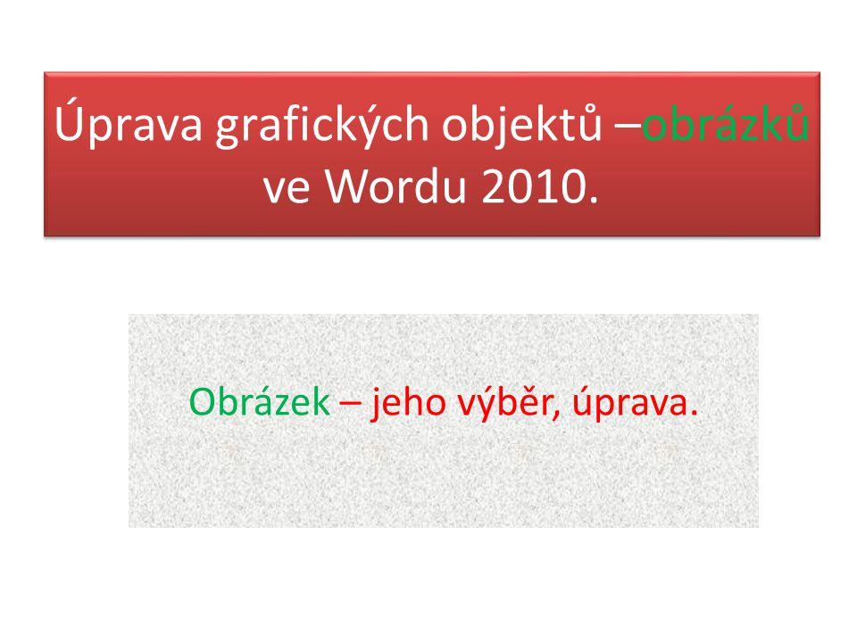 Úprava grafických objektů –obrázků ve Wordu 2010. Obrázek – jeho výběr, úprava.