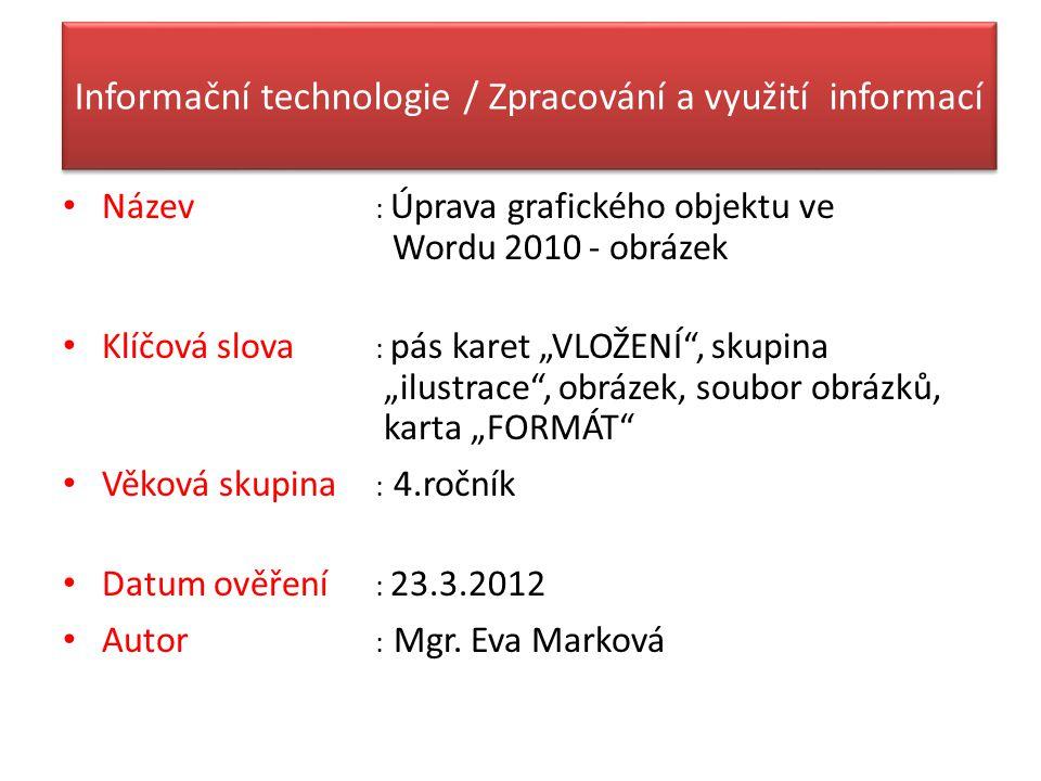 """Informační technologie / Zpracování a využití informací Název : Úprava grafického objektu ve Wordu 2010 - obrázek Klíčová slova : pás karet """"VLOŽENÍ"""","""