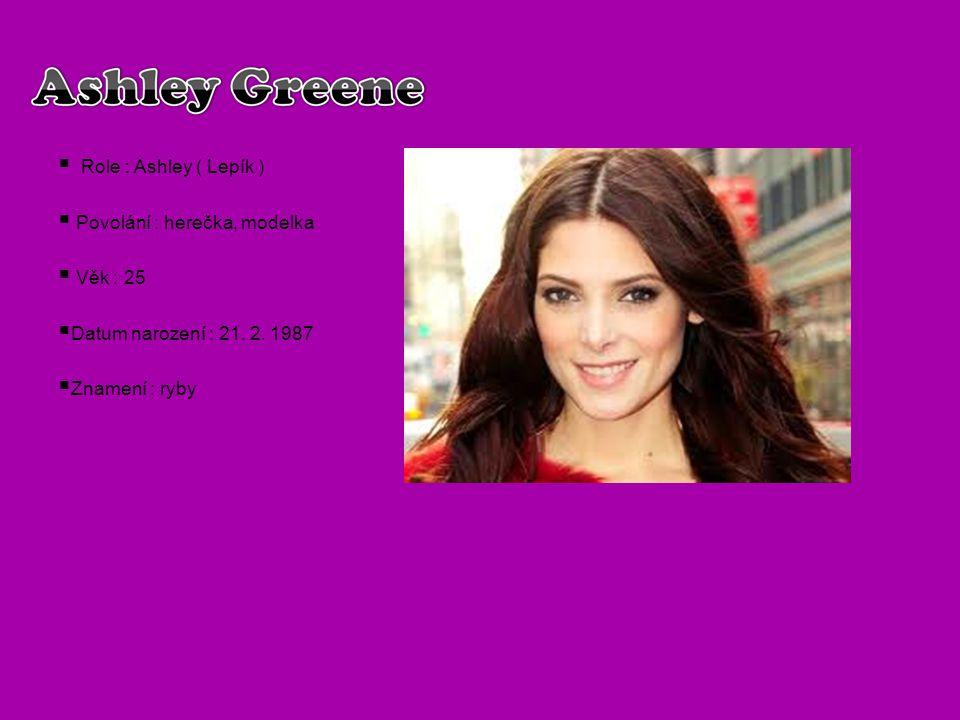 Role : Ashley ( Lepík )  Povolání : herečka, modelka  Věk : 25  Datum narození : 21. 2. 1987  Znamení : ryby