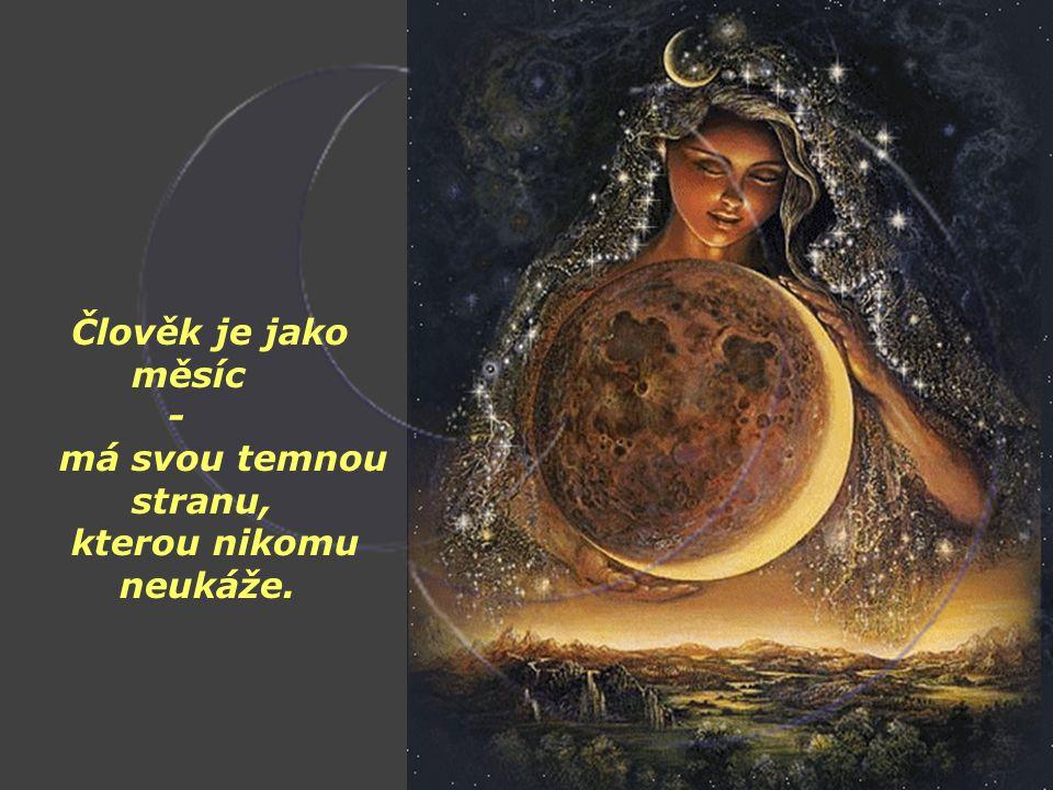 Člověk je jako měsíc - má svou temnou stranu, kterou nikomu neukáže.