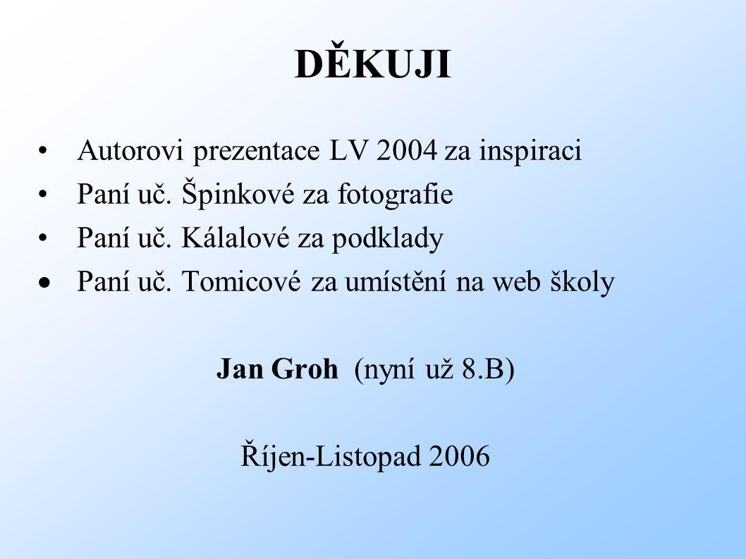 DĚKUJI Autorovi prezentace LV 2004 za inspiraci Paní uč. Špinkové za fotografie Paní uč. Kálalové za podklady  Paní uč. Tomicové za umístění na web š