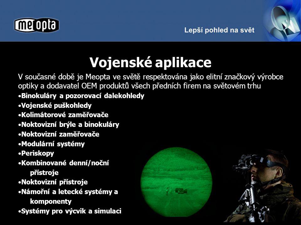 Vojenské aplikace V současné době je Meopta ve světě respektována jako elitní značkový výrobce optiky a dodavatel OEM produktů všech předních firem na světovém trhu Binokuláry a pozorovací dalekohledy Vojenské puškohledy Kolimátorové zaměřovače Noktovizní brýle a binokuláry Noktovizní zaměřovače Modulární systémy Periskopy Kombinované denní/noční přístroje Noktovizní přístroje Námořní a letecké systémy a komponenty Systémy pro výcvik a simulaci