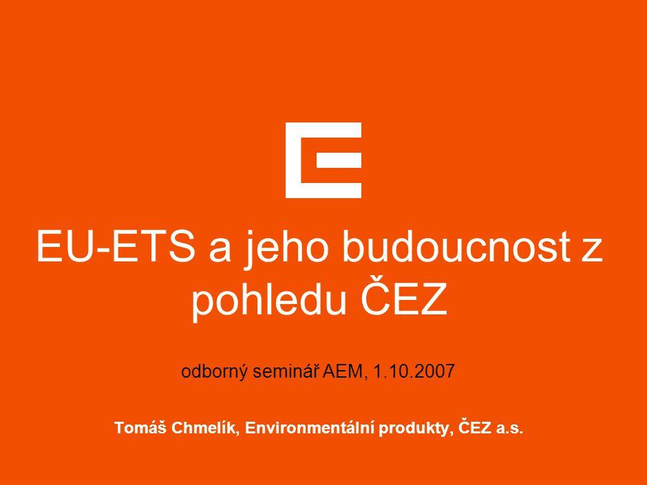 EU-ETS a jeho budoucnost z pohledu ČEZ odborný seminář AEM, 1.10.2007 Tomáš Chmelík, Environmentální produkty, ČEZ a.s.