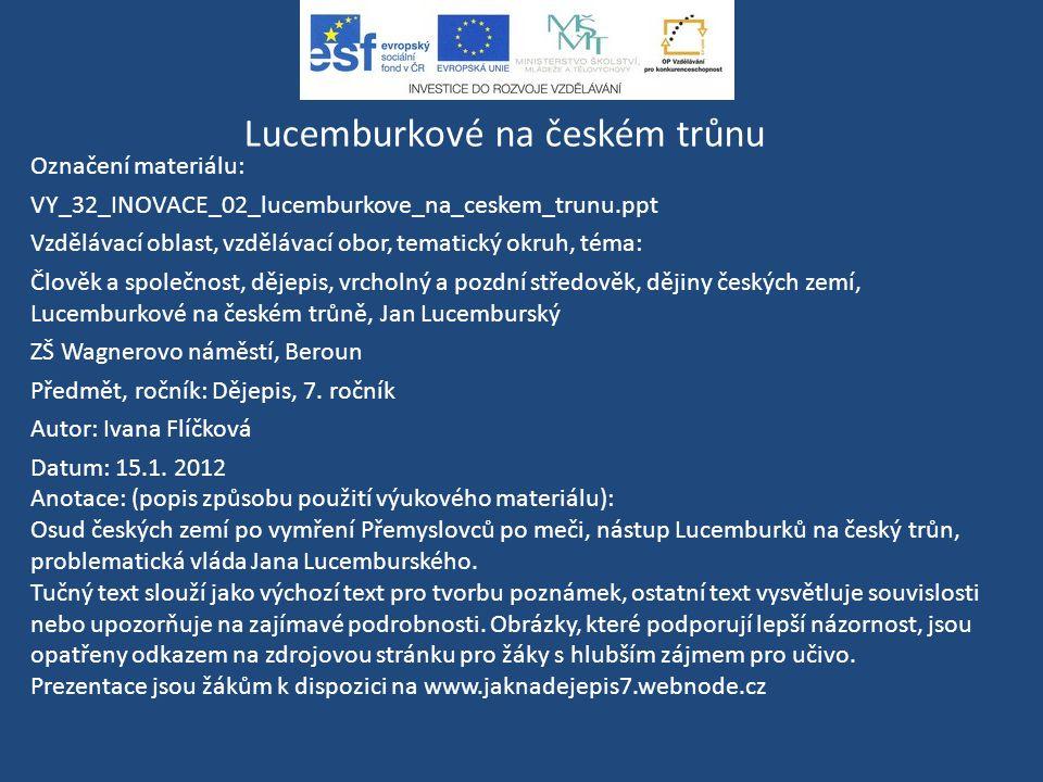 Lucemburkové na českém trůnu Označení materiálu: VY_32_INOVACE_02_lucemburkove_na_ceskem_trunu.ppt Vzdělávací oblast, vzdělávací obor, tematický okruh