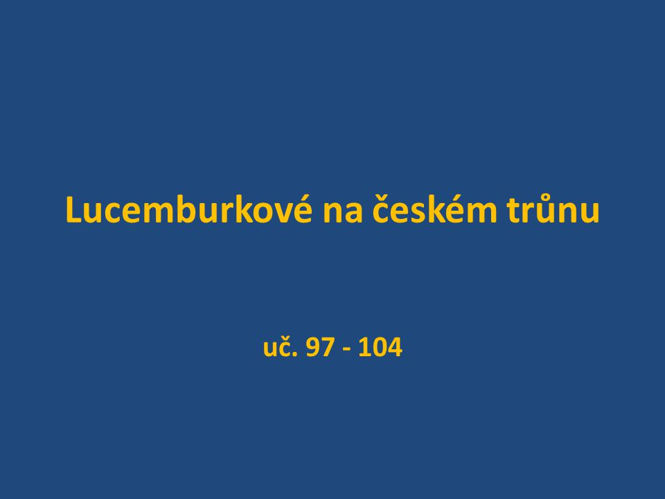 Lucemburkové na českém trůnu uč. 97 - 104