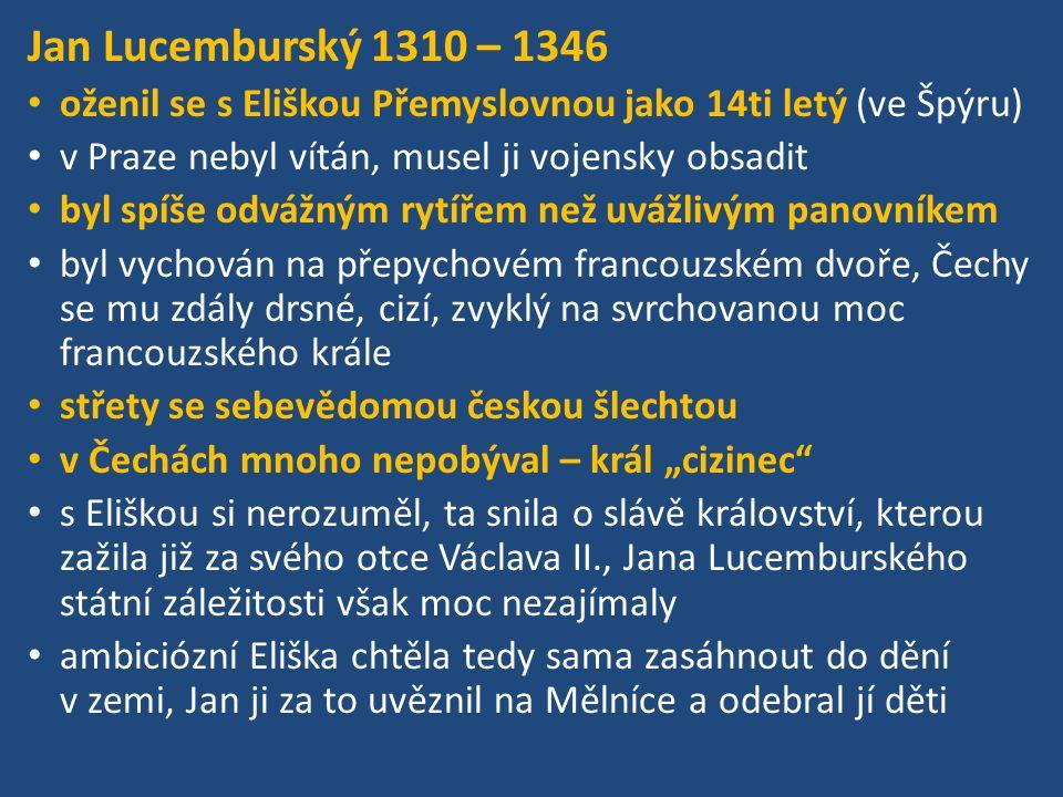 Jan Lucemburský 1310 – 1346 oženil se s Eliškou Přemyslovnou jako 14ti letý (ve Špýru) v Praze nebyl vítán, musel ji vojensky obsadit byl spíše odvážn
