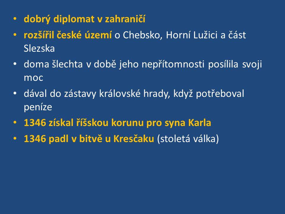 dobrý diplomat v zahraničí rozšířil české území o Chebsko, Horní Lužici a část Slezska doma šlechta v době jeho nepřítomnosti posílila svoji moc dával