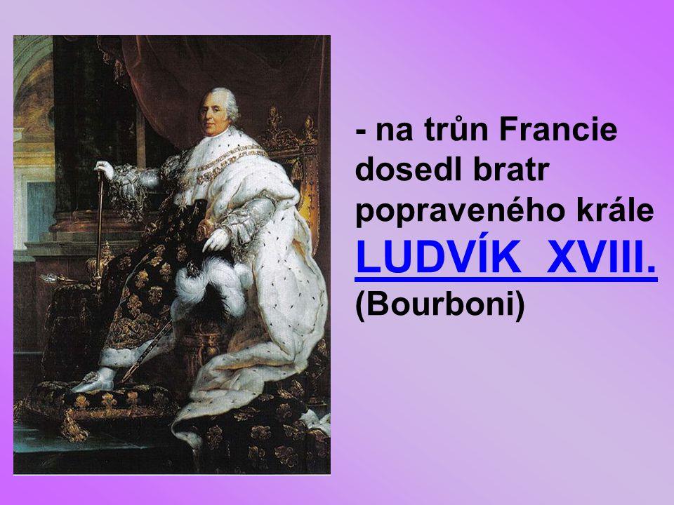 - na trůn Francie dosedl bratr popraveného krále LUDVÍK XVIII. (Bourboni)