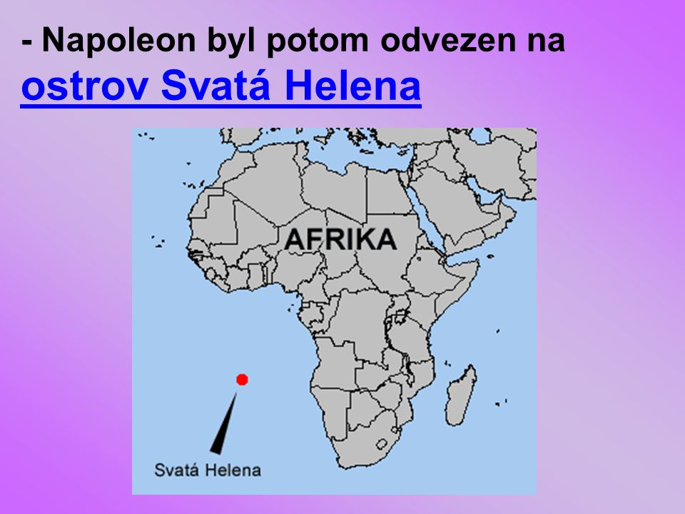 - Napoleon byl potom odvezen na ostrov Svatá Helena