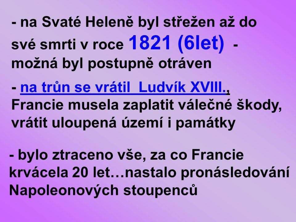 - na Svaté Heleně byl střežen až do své smrti v roce 1821 (6let) - možná byl postupně otráven - na trůn se vrátil Ludvík XVIII., Francie musela zaplatit válečné škody, vrátit uloupená území i památky - bylo ztraceno vše, za co Francie krvácela 20 let…nastalo pronásledování Napoleonových stoupenců