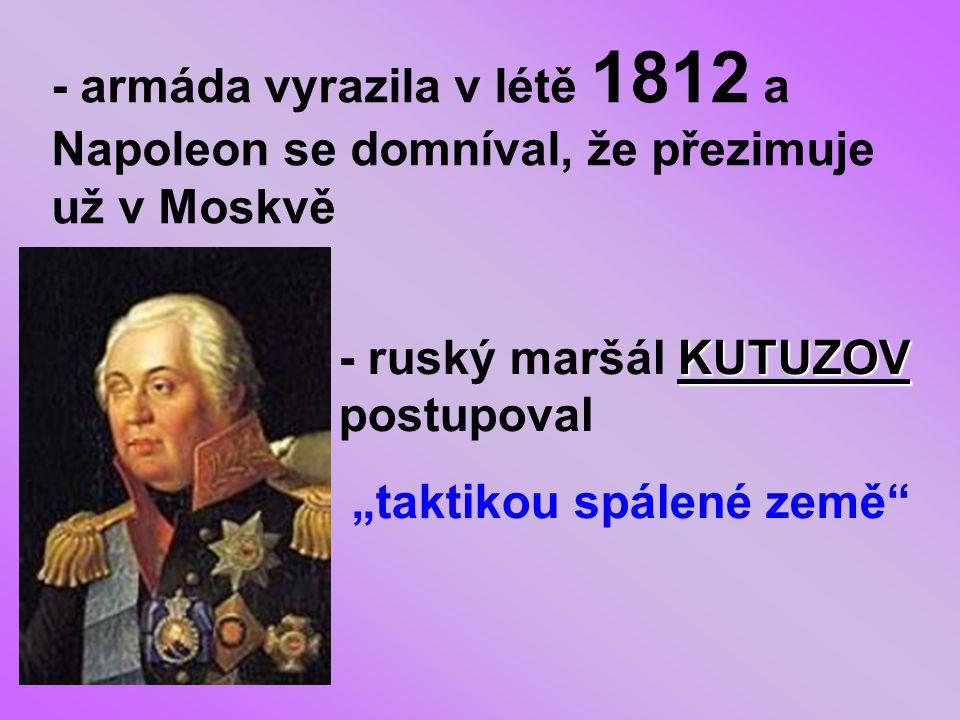 """- armáda vyrazila v létě 1812 a Napoleon se domníval, že přezimuje už v Moskvě KUTUZOV - ruský maršál KUTUZOV postupoval """"taktikou spálené země"""""""