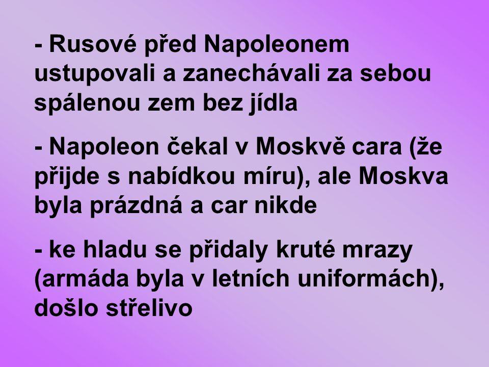 - Rusové před Napoleonem ustupovali a zanechávali za sebou spálenou zem bez jídla - Napoleon čekal v Moskvě cara (že přijde s nabídkou míru), ale Moskva byla prázdná a car nikde - ke hladu se přidaly kruté mrazy (armáda byla v letních uniformách), došlo střelivo