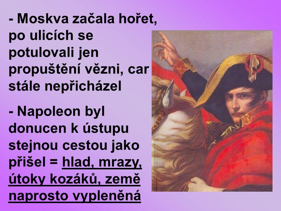 - Moskva začala hořet, po ulicích se potulovali jen propuštění vězni, car stále nepřicházel - Napoleon byl donucen k ústupu stejnou cestou jako přišel