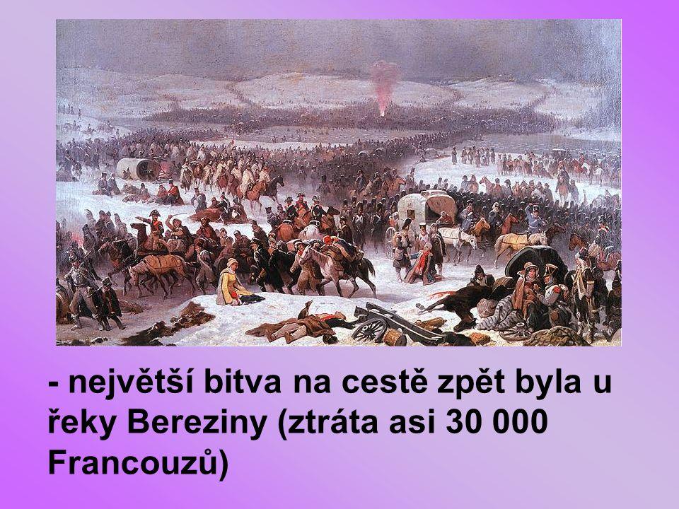 - největší bitva na cestě zpět byla u řeky Bereziny (ztráta asi 30 000 Francouzů)