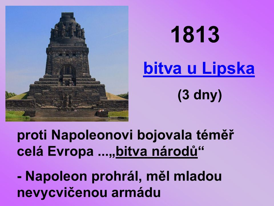 """1813 bitva u Lipska (3 dny) proti Napoleonovi bojovala téměř celá Evropa...""""bitva národů - Napoleon prohrál, měl mladou nevycvičenou armádu"""