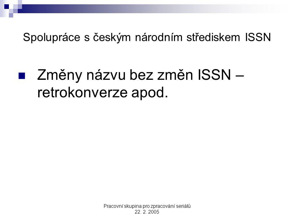 Pracovní skupina pro zpracování seriálů 22. 2. 2005 Spolupráce s českým národním střediskem ISSN Změny názvu bez změn ISSN – retrokonverze apod.