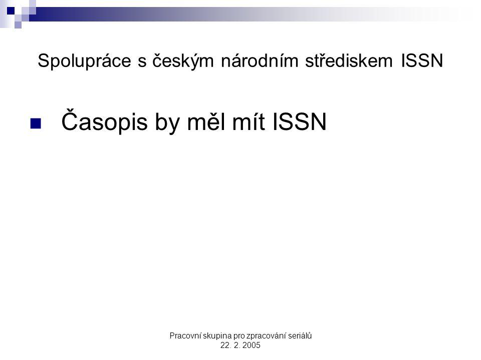 Pracovní skupina pro zpracování seriálů 22. 2. 2005 Spolupráce s českým národním střediskem ISSN Časopis by měl mít ISSN