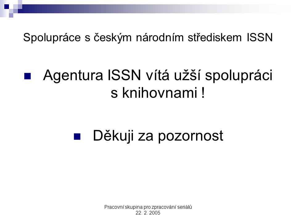 Pracovní skupina pro zpracování seriálů 22. 2. 2005 Spolupráce s českým národním střediskem ISSN Agentura ISSN vítá užší spolupráci s knihovnami ! Děk