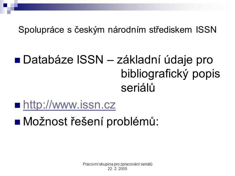 Pracovní skupina pro zpracování seriálů 22. 2. 2005 Spolupráce s českým národním střediskem ISSN Databáze ISSN – základní údaje pro bibliografický pop