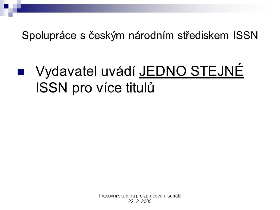 Pracovní skupina pro zpracování seriálů 22. 2. 2005 Spolupráce s českým národním střediskem ISSN Vydavatel uvádí JEDNO STEJNÉ ISSN pro více titulů