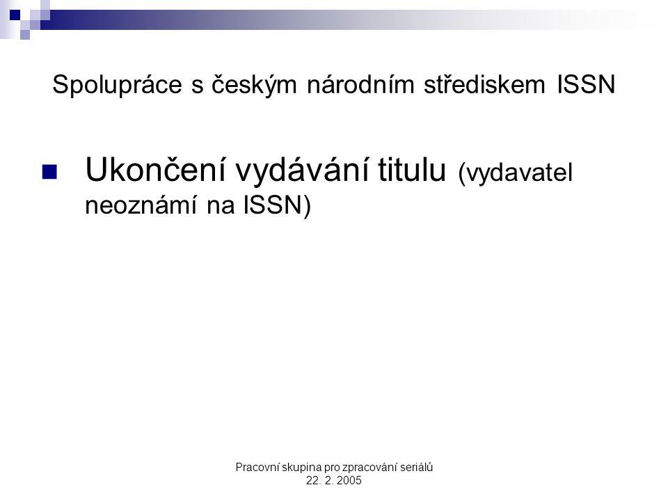 Pracovní skupina pro zpracování seriálů 22. 2. 2005 Spolupráce s českým národním střediskem ISSN Ukončení vydávání titulu (vydavatel neoznámí na ISSN)