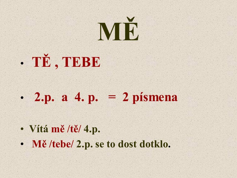 MĚ TĚ, TEBE 2.p. a 4. p. = 2 písmena Vítá mě /tě/ 4.p. Mě /tebe/ 2.p. se to dost dotklo.