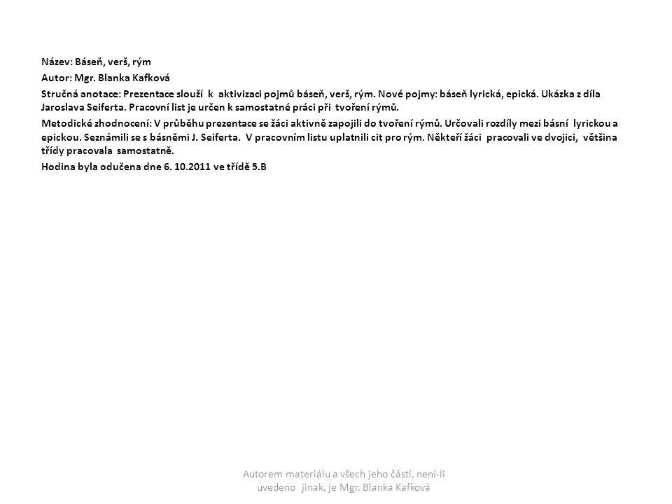 Název: Báseň, verš, rým Autor: Mgr. Blanka Kafková Stručná anotace: Prezentace slouží k aktivizaci pojmů báseň, verš, rým. Nové pojmy: báseň lyrická,