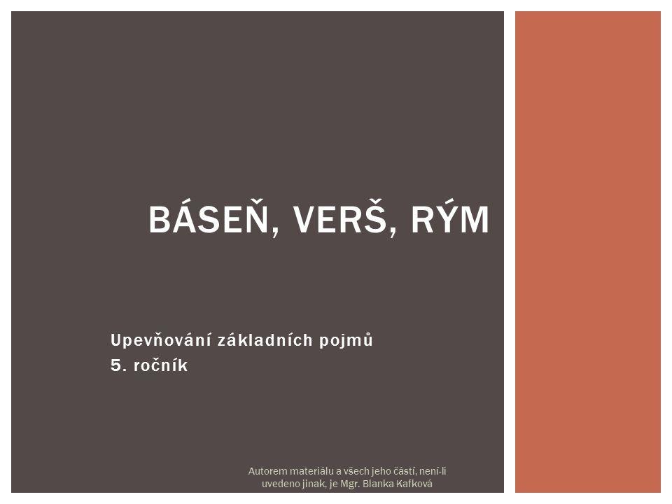 Upevňování základních pojmů 5. ročník BÁSEŇ, VERŠ, RÝM Autorem materiálu a všech jeho částí, není-li uvedeno jinak, je Mgr. Blanka Kafková