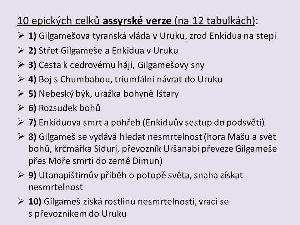 10 epických celků assyrské verze (na 12 tabulkách):  1) Gilgamešova tyranská vláda v Uruku, zrod Enkidua na stepi  2) Střet Gilgameše a Enkidua v Uruku  3) Cesta k cedrovému háji, Gilgamešovy sny  4) Boj s Chumbabou, triumfální návrat do Uruku  5) Nebeský býk, urážka bohyně Ištary  6) Rozsudek bohů  7) Enkiduova smrt a pohřeb (Enkiduův sestup do podsvětí)  8) Gilgameš se vydává hledat nesmrtelnost (hora Mašu a svět bohů, krčmářka Siduri, převozník Uršanabi převeze Gilgameše přes Moře smrti do země Dimun)  9) Utanapištimův příběh o potopě světa, snaha získat nesmrtelnost  10) Gilgameš získá rostlinu nesmrtelnosti, vrací se s převozníkem do Uruku