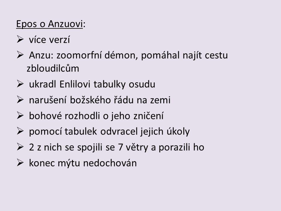 Epos o Anzuovi:  více verzí  Anzu: zoomorfní démon, pomáhal najít cestu zbloudilcům  ukradl Enlilovi tabulky osudu  narušení božského řádu na zemi