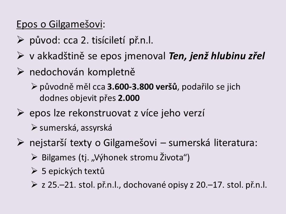 první části eposu byly objeveny roku 1846 v lokalitě města Ninive  části assyrské verze  do té doby byla známa jen řecká varianta eposu  původně přednášeno za doprovodu lyry a bubnů  Gilgameš: historický panovník ve městě Uruku  5.