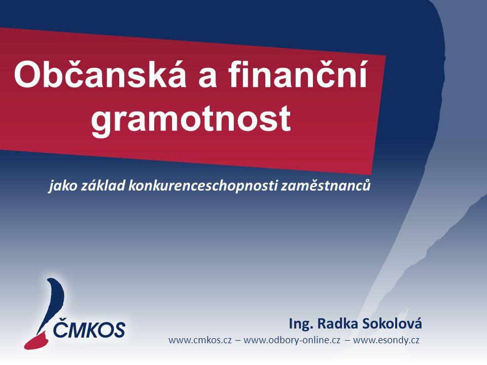 www.cmkos.cz – www.odbory-online.cz – www.esondy.cz Občanská a finanční gramotnost jako základ konkurenceschopnosti zaměstnanců Ing. Radka Sokolová