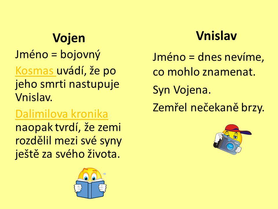 Vojen Jméno = bojovný Kosmas Kosmas uvádí, že po jeho smrti nastupuje Vnislav. Dalimilova kronika Dalimilova kronika naopak tvrdí, že zemi rozdělil me