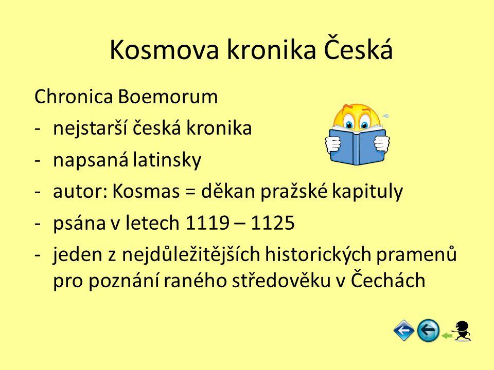 Kosmova kronika Česká Chronica Boemorum -nejstarší česká kronika -napsaná latinsky -autor: Kosmas = děkan pražské kapituly -psána v letech 1119 – 1125