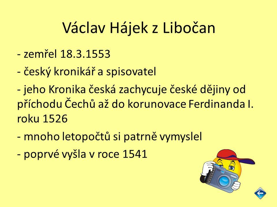Václav Hájek z Libočan - zemřel 18.3.1553 - český kronikář a spisovatel - jeho Kronika česká zachycuje české dějiny od příchodu Čechů až do korunovace