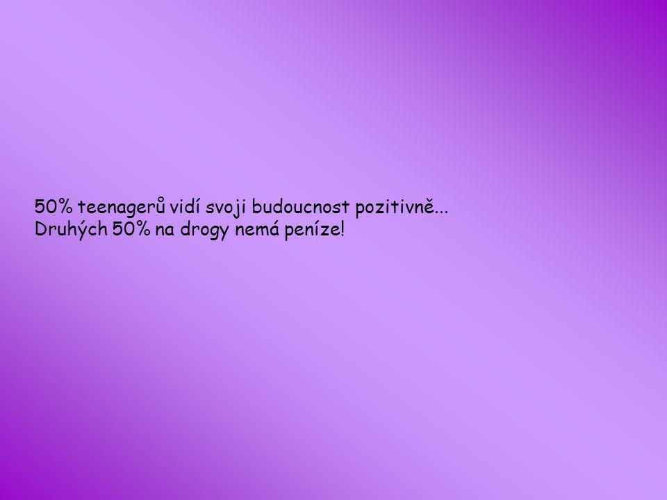 50% teenagerů vidí svoji budoucnost pozitivně... Druhých 50% na drogy nemá peníze!