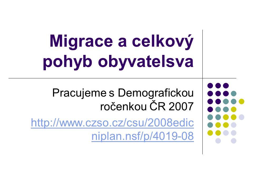 Migrace a celkový pohyb obyvatelsva Pracujeme s Demografickou ročenkou ČR 2007 http://www.czso.cz/csu/2008edic niplan.nsf/p/4019-08