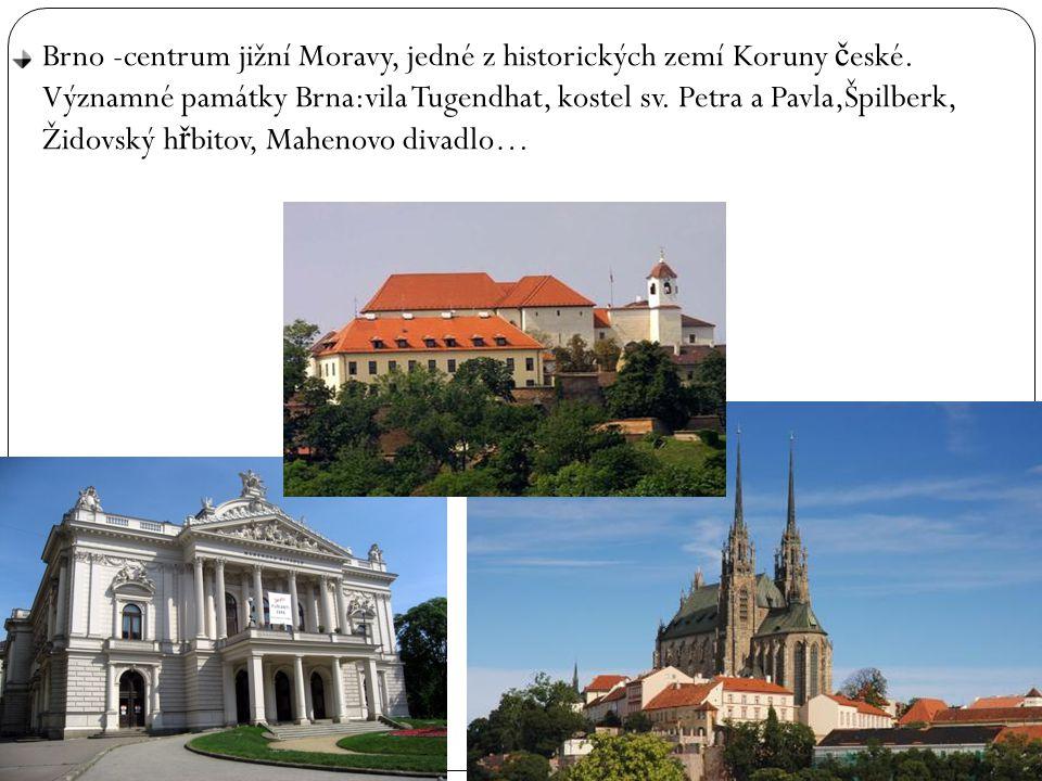 Brno -centrum jižní Moravy, jedné z historických zemí Koruny č eské. Významné památky Brna:vila Tugendhat, kostel sv. Petra a Pavla,Špilberk, Židovský